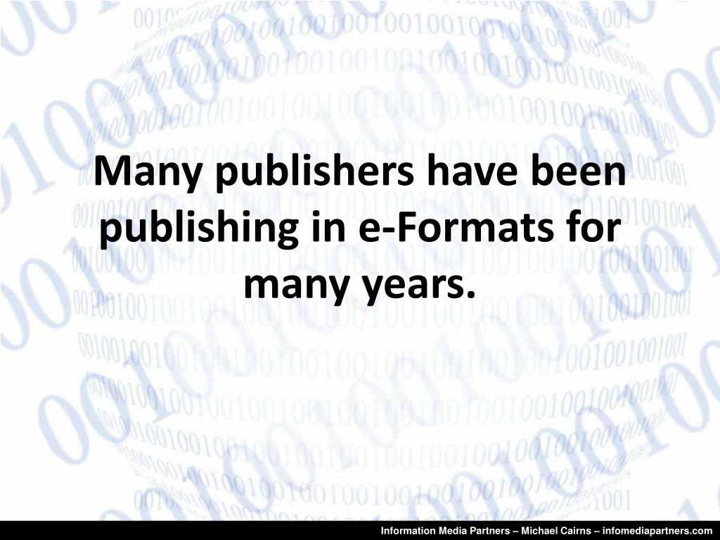 Many publishers have been publishing in e-Formats for many years.