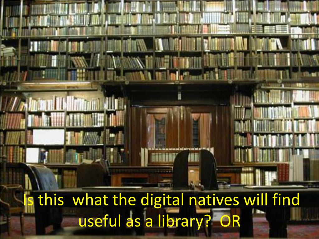 Is this  what the digital natives will find useful as a library?  OR