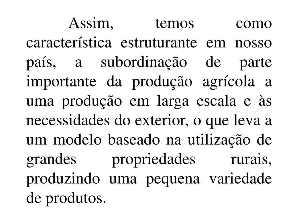 Assim, temos como característica estruturante em nosso país, a subordinação de parte importante da produção agrícola a uma produção em larga escala e às necessidades do exterior, o que leva a um modelo baseado na utilização de grandes propriedades rurais, produzindo uma pequena variedade de produtos.