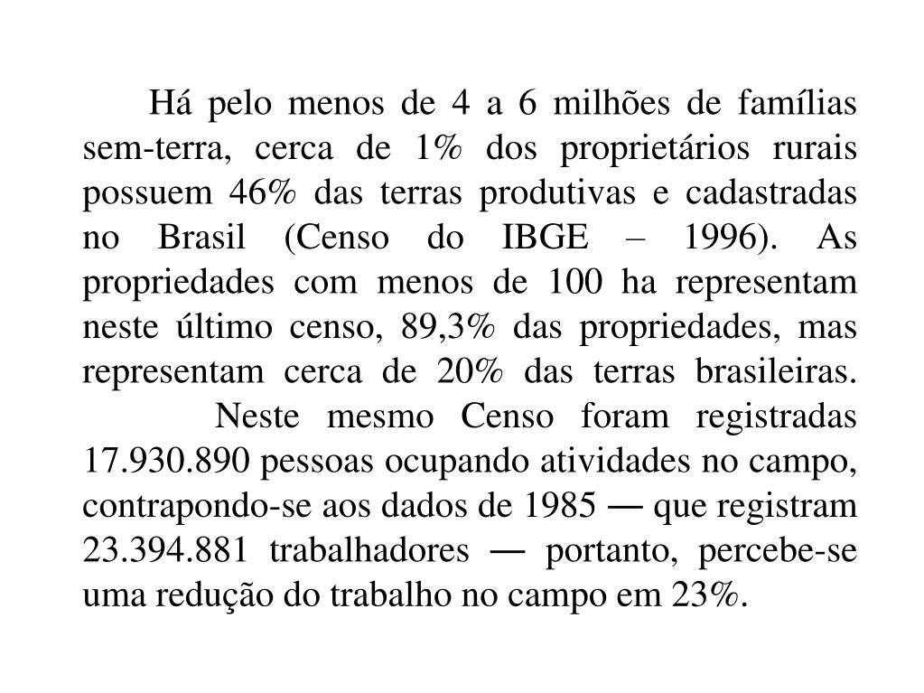 Há pelo menos de 4 a 6 milhões de famílias sem-terra, cerca de 1% dos proprietários rurais possuem 46% das terras produtivas e cadastradas no Brasil (Censo do IBGE – 1996). As propriedades com menos de 100 ha representam neste último censo, 89,3% das propriedades, mas representam cerca de 20% das terras brasileiras. Neste mesmo Censo foram registradas 17.930.890 pessoas ocupando atividades no campo, contrapondo-se aos dados de 1985 ― que registram 23.394.881 trabalhadores ― portanto, percebe-se uma redução do trabalho no campo em 23%.