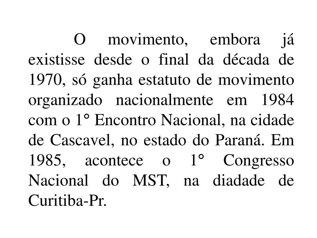 O movimento, embora já existisse desde o final da década de 1970, só ganha estatuto de movimento organizado nacionalmente em 1984 com o 1° Encontro Nacional, na cidade de Cascavel, no estado do Paraná. Em 1985, acontece o 1° Congresso Nacional do MST, na diadade de Curitiba-Pr.