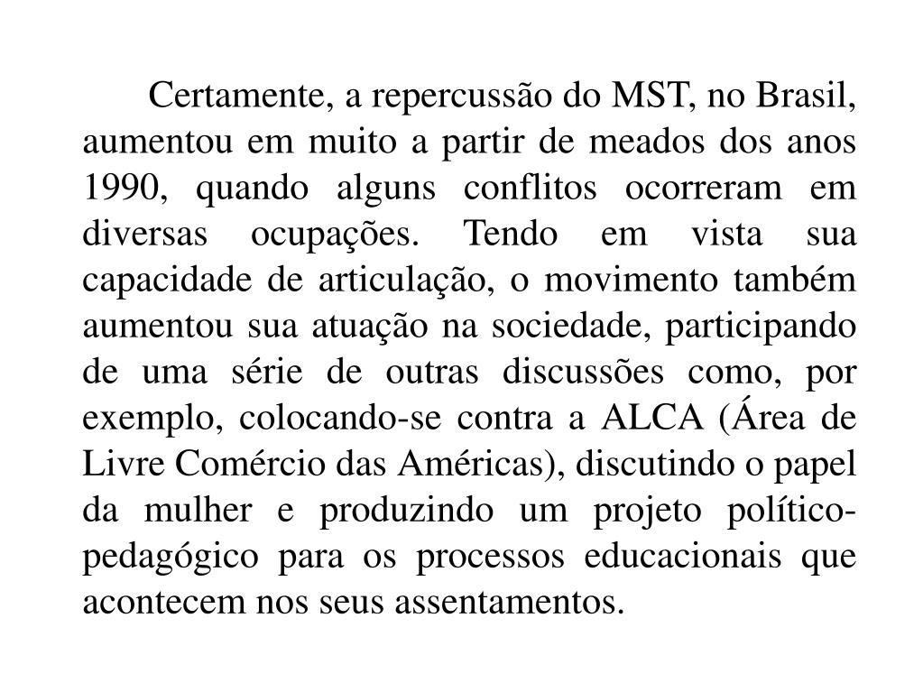 Certamente, a repercussão do MST, no Brasil, aumentou em muito a partir de meados dos anos 1990, quando alguns conflitos ocorreram em diversas ocupações. Tendo em vista sua capacidade de articulação, o movimento também aumentou sua atuação na sociedade, participando de uma série de outras discussões como, por exemplo, colocando-se contra a ALCA (Área de Livre Comércio das Américas), discutindo o papel da mulher e produzindo um projeto político-pedagógico para os processos educacionais que acontecem nos seus assentamentos.