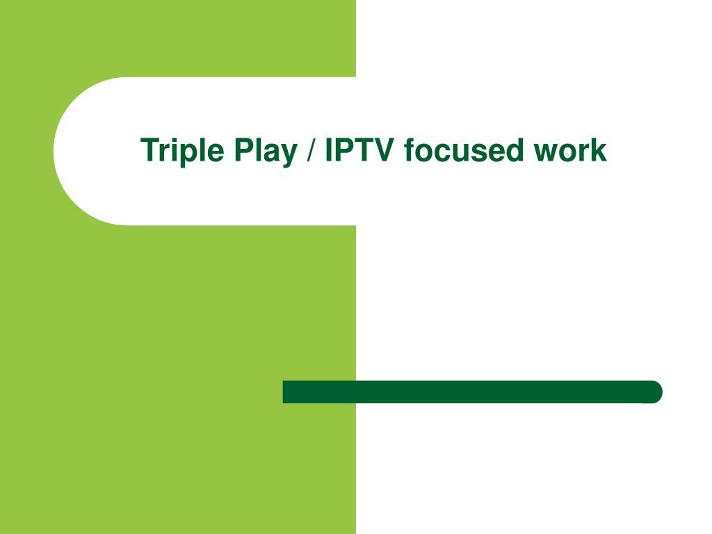 Triple Play / IPTV focused work
