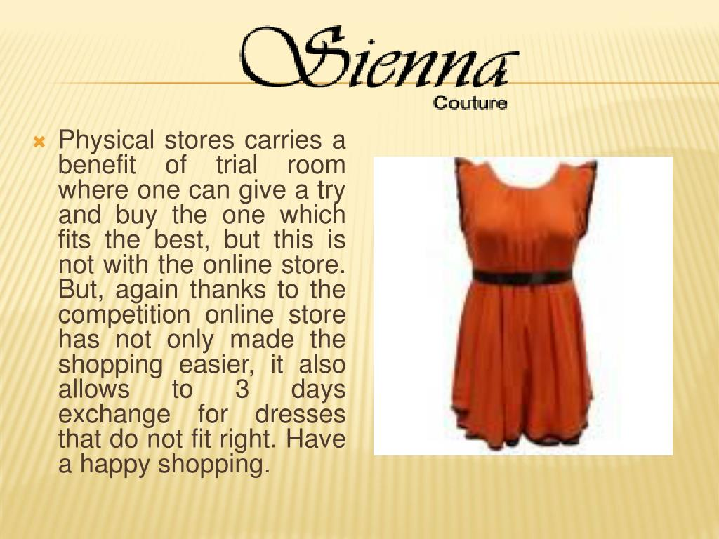 Physical stores carries a benefit of trial room where one can give a try and buy the one which fits the best, but this is not with the online store. But, again thanks to the competition online store has not only made the shopping easier, it also allows to 3 days exchange for dresses that do not fit right. Have a happy shopping.