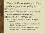 if taxes trans costs 0 what should be firm s div policy
