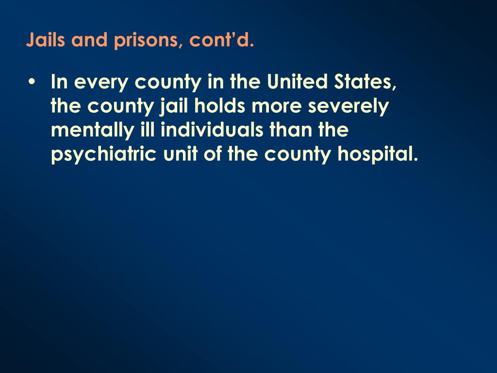 In every county in the United States, the county jail holds more severely mentally ill individuals than the psychiatric unit of the county hospital.
