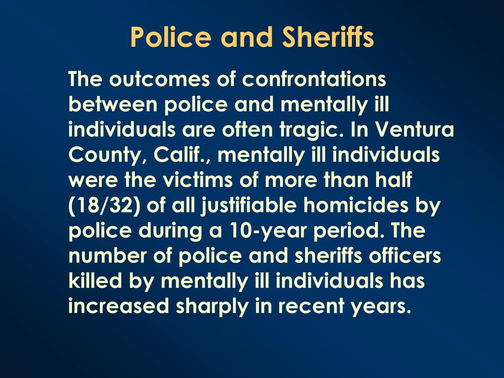 The outcomes of confrontations between police and mentally ill individuals are often tragic. In Ventura County, Calif., mentally ill individuals were the victims of more than half (18/32) of all justifiable homicides by police during a 10-year period. The number of police and sheriffs officers killed by mentally ill individuals has increased sharply in recent years.