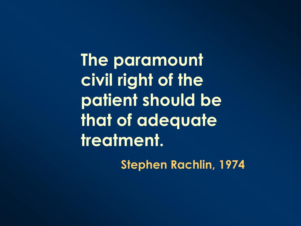 The paramount civil right of the patient should be that of adequate treatment.