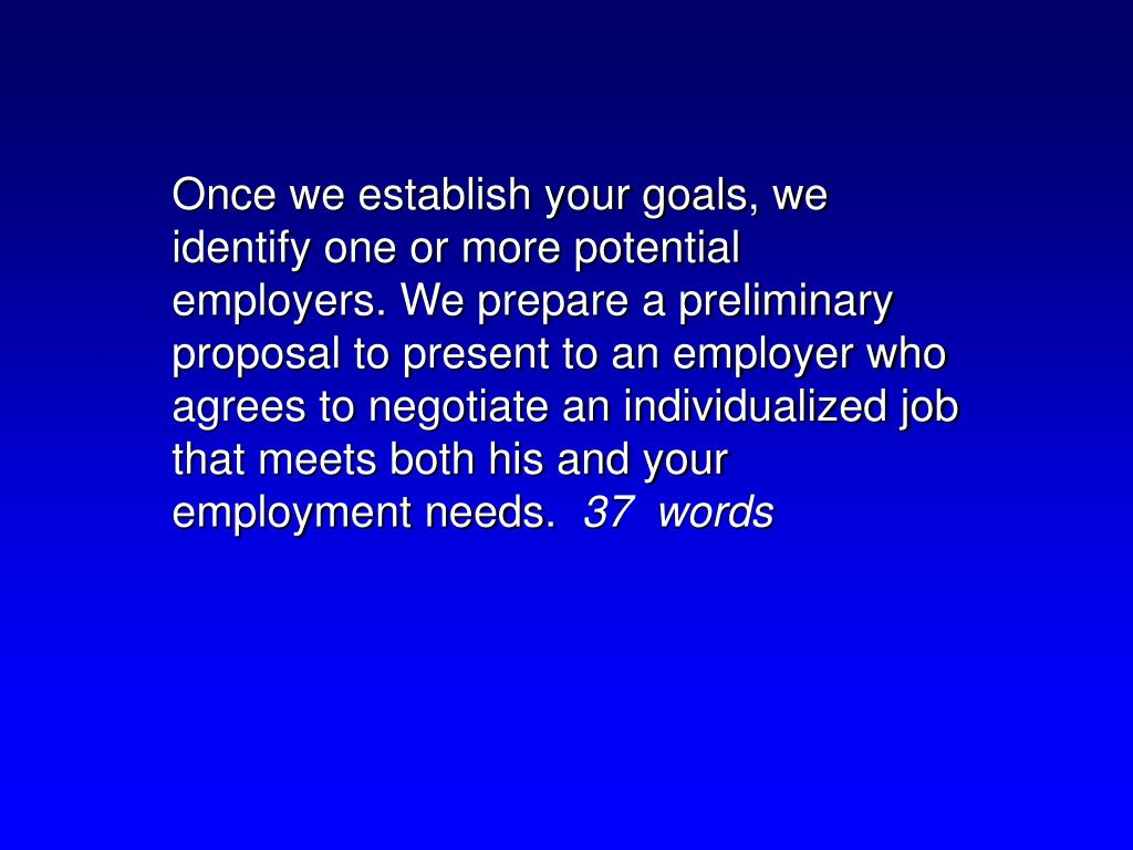 Once we establish your goals, we identify one or more potential employers. We prepare a preliminary proposal to present to an employer who agrees to negotiate an individualized job that meets both his and your employment needs.