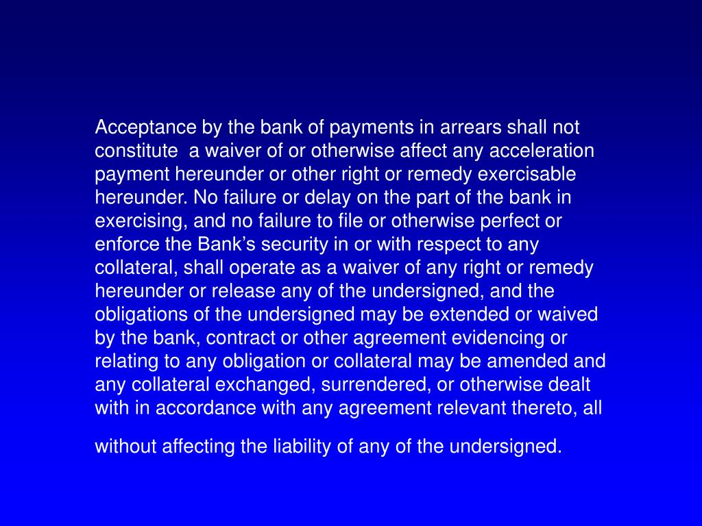 Acceptance by the bank of payments in arrears shall not constitute  a waiver of or otherwise affect any acceleration payment hereunder or other right or remedy exercisable hereunder. No failure or delay on the part of the bank in exercising, and no failure to file or otherwise perfect or enforce the Bank's security in or with respect to any collateral, shall operate as a waiver of any right or remedy hereunder or release any of the undersigned, and the obligations of the undersigned may be extended or waived by the bank, contract or other agreement evidencing or relating to any obligation or collateral may be amended and any collateral exchanged, surrendered, or otherwise dealt with in accordance with any agreement relevant thereto, all without affecting the liability of any of the undersigned.
