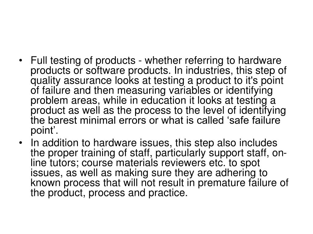 Full testing of products - whether referring to hardware products or software products. In industries, this step of quality assurance looks at testing a product to it's point of failure and then measuring variables or identifying problem areas, while in education it looks at testing a product as well as the process to the level of identifying the barest minimal errors or what is called 'safe failure point'.