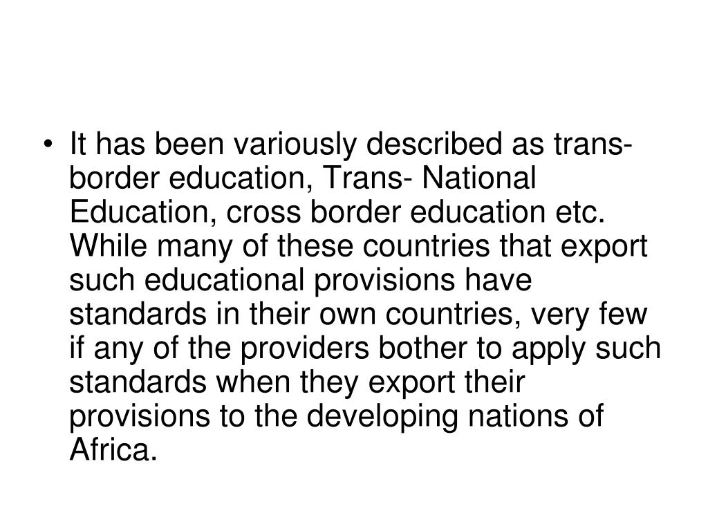 It has been variously described as trans-border education, Trans- National Education, cross border education etc. While many of these countries that export such educational provisions have standards in their own countries, very few if any of the providers bother to apply such standards when they export their provisions to the developing nations of Africa.