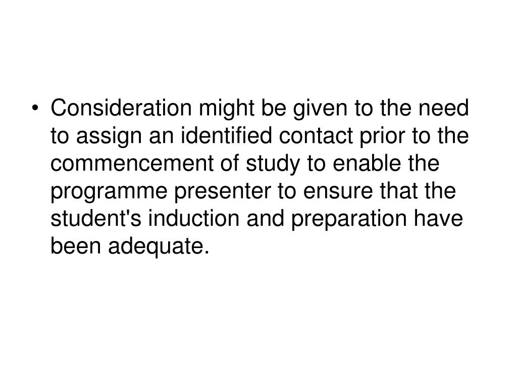 Consideration might be given to the need to assign an identified contact prior to the commencement of study to enable the programme presenter to ensure that the student's induction and preparation have been adequate.