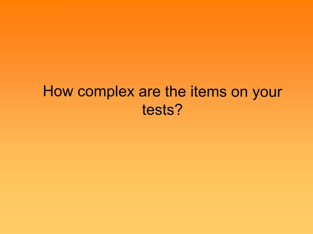 How complex are the items on your tests?