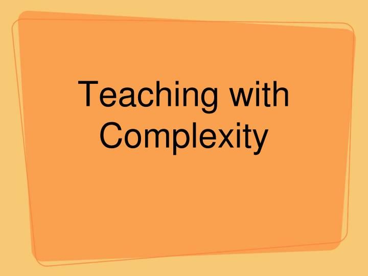 Teaching with complexity l.jpg
