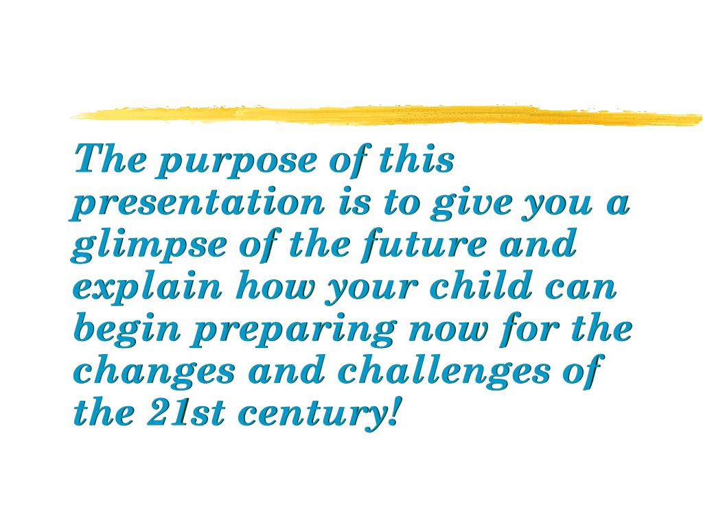 The purpose of this presentation is to give you a glimpse of the future and explain how your child can begin preparing now for the changes and challenges of the 21st century!