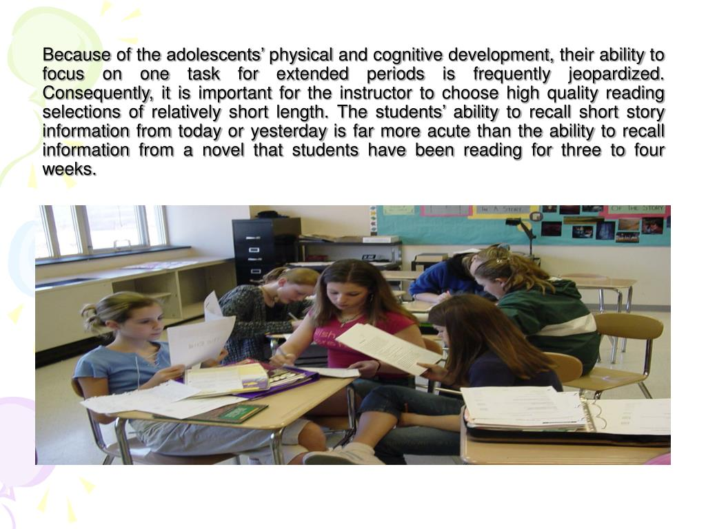 Because of the adolescents' physical and cognitive development, their ability to focus on one task for extended periods is frequently jeopardized.  Consequently, it is important for the instructor to choose high quality reading selections of relatively short length. The students' ability to recall short story information from today or yesterday is far more acute than the ability to recall information from a novel that students have been reading for three to four weeks.