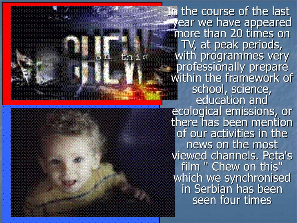 """In the course of the last year we have appeared more than 20 times on TV, at peak periods, with programmes very professionally prepare within the framework of school, science, education and ecological emissions, or there has been mention of our activities in the news on the most viewed channels. Peta's film """" Chew on this"""" which we synchronised in Serbian has been seen four times"""
