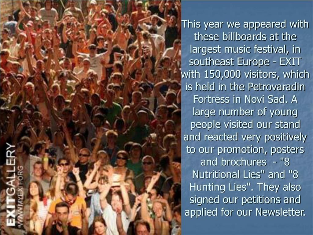 """This year we appeared with these billboards at the largest music festival, in southeast Europe - EXIT with 150,000 visitors, which is held in the Petrovaradin Fortress in Novi Sad. A large number of young people visited our stand and reacted very positively to our promotion, posters and brochures  - """"8 Nutritional Lies"""" and """"8 Hunting Lies"""". They also signed our petitions and applied for our Newsletter."""