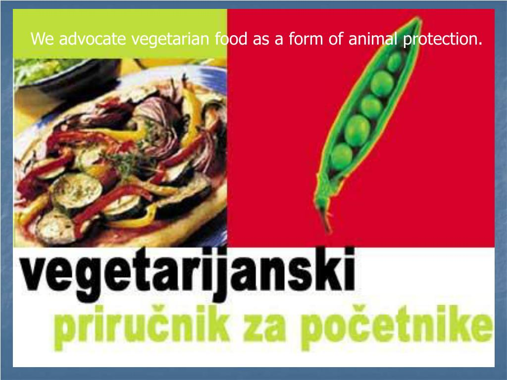 We advocate vegetarian food as a form of animal protection.