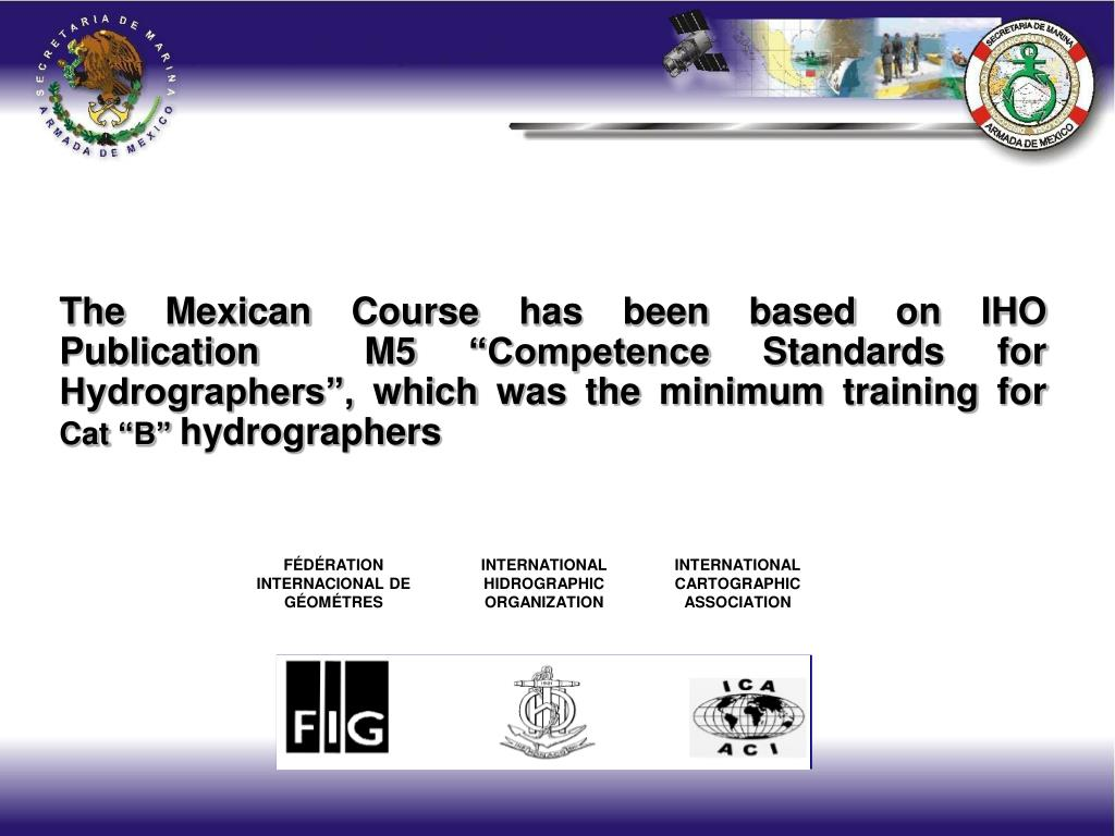 The Mexican Course has been based on IHO Publication  M5 Competence Standards for Hydrographers, which was the minimum training for