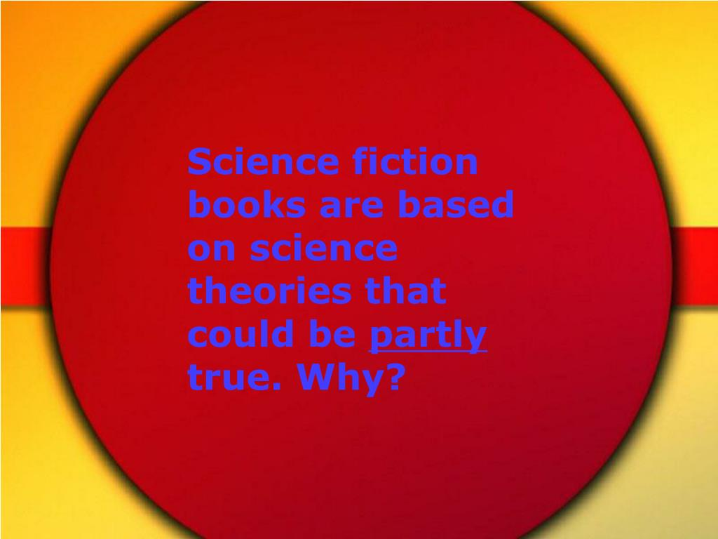 Science fiction books are based on science theories that could be