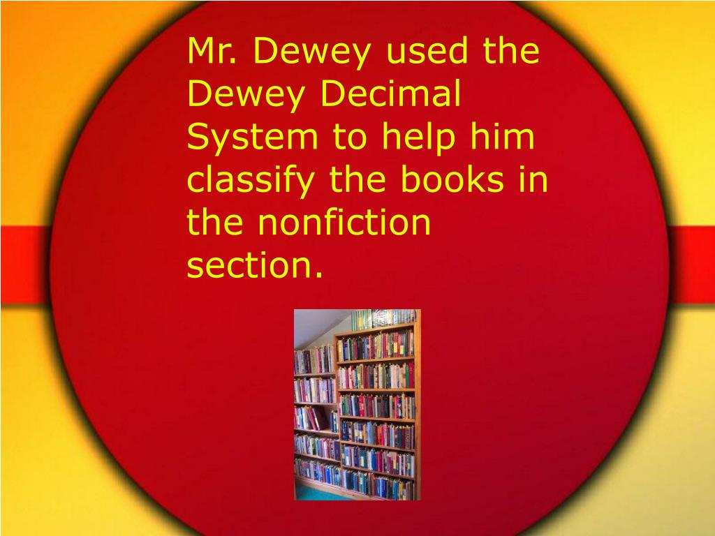 Mr. Dewey used the Dewey Decimal System to help him classify the books in the nonfiction section.