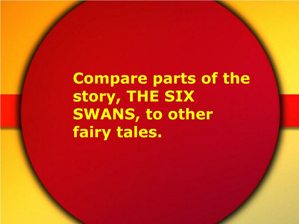 Compare parts of the story, THE SIX SWANS, to other fairy tales.