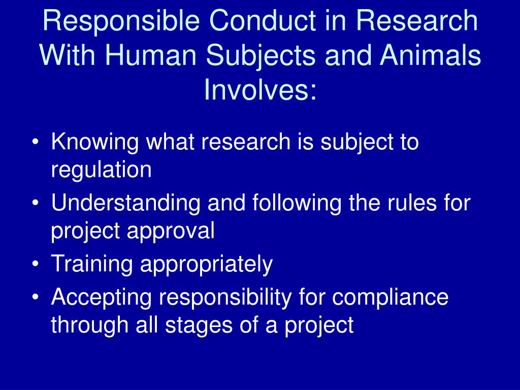Responsible Conduct in Research With Human Subjects and Animals Involves: