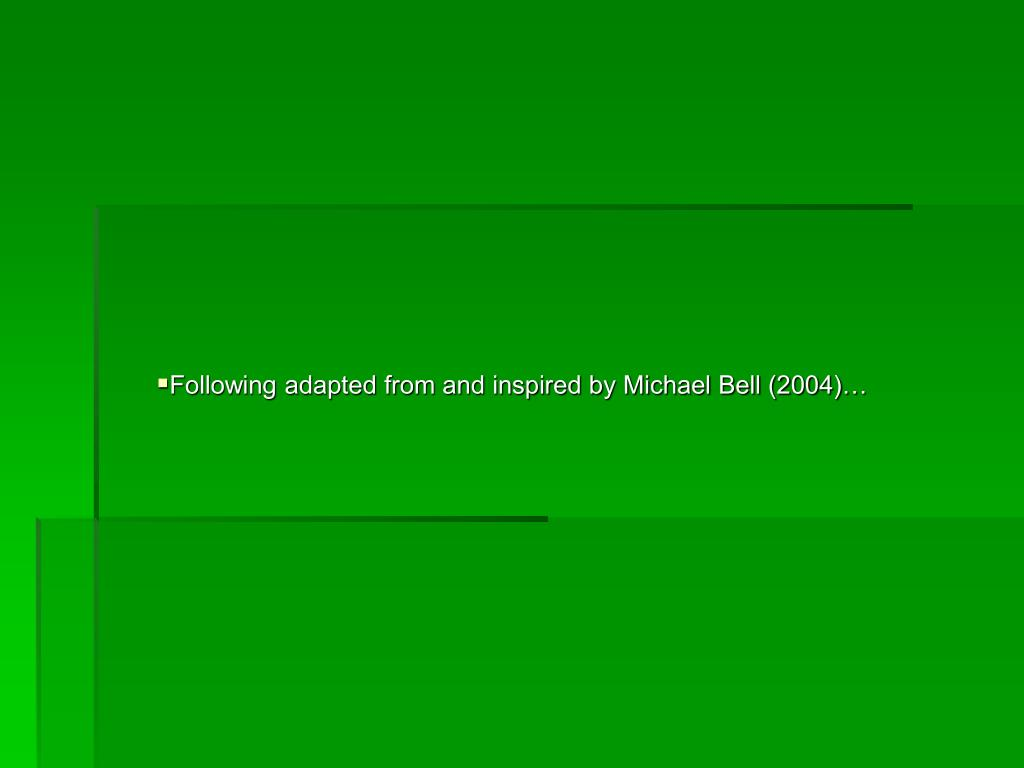 Following adapted from and inspired by Michael Bell (2004)…