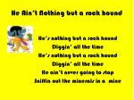 he ain t nothing but a rock hound
