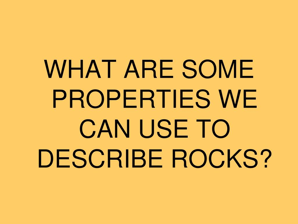 WHAT ARE SOME PROPERTIES WE CAN USE TO DESCRIBE ROCKS?