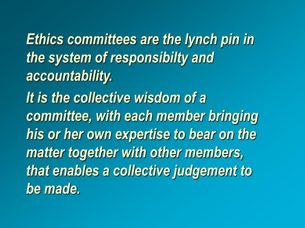 Ethics committees are the lynch pin in the system of responsibilty and accountability.