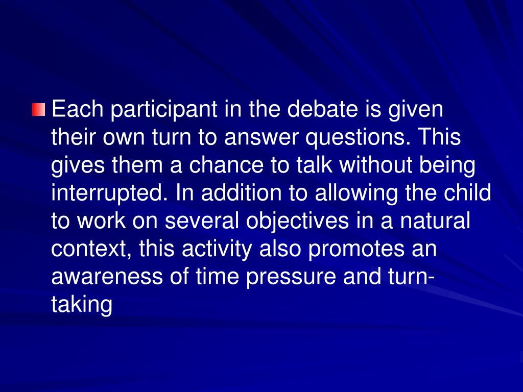 Each participant in the debate is given their own turn to answer questions. This gives them a chance to talk without being interrupted. In addition to allowing the child to work on several objectives in a natural context, this activity also promotes an awareness of time pressure and turn-taking