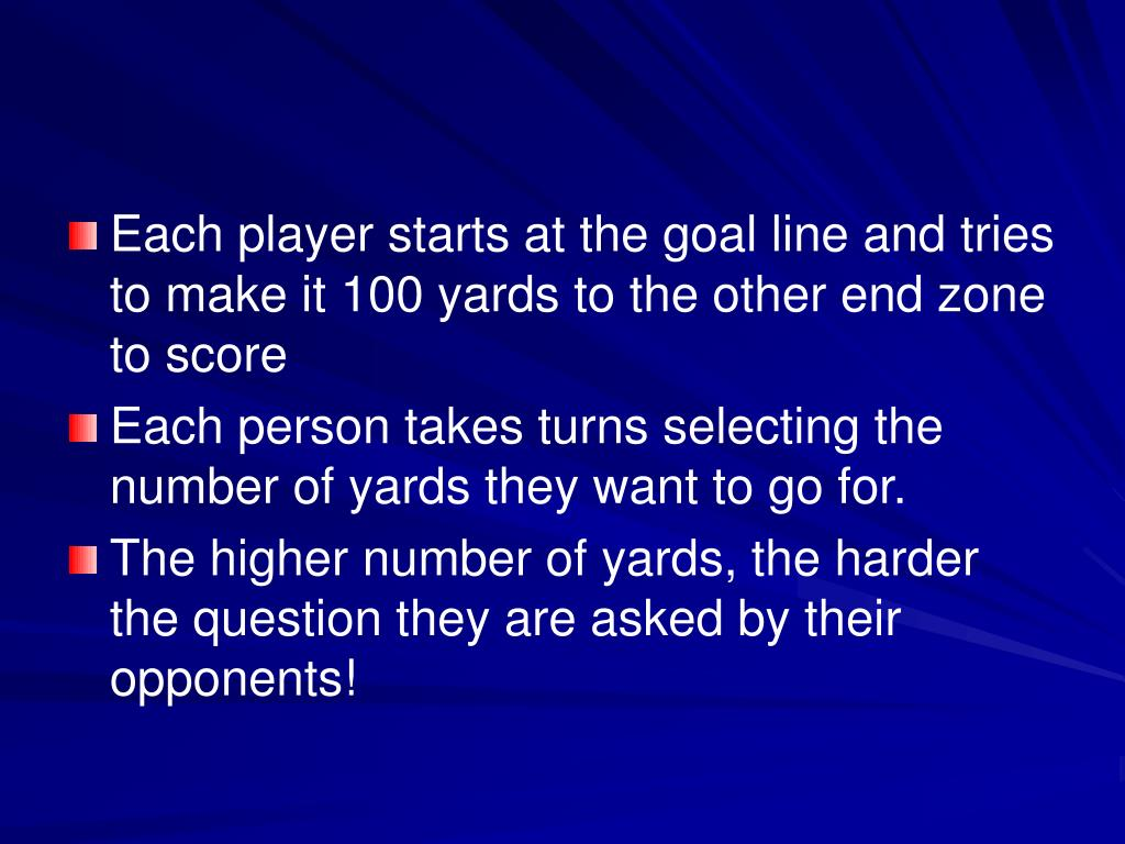 Each player starts at the goal line and tries to make it 100 yards to the other end zone to score