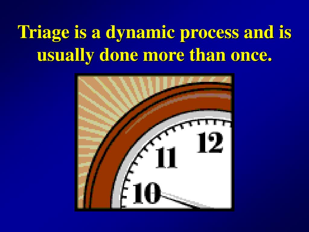 Triage is a dynamic process and is usually done more than once.