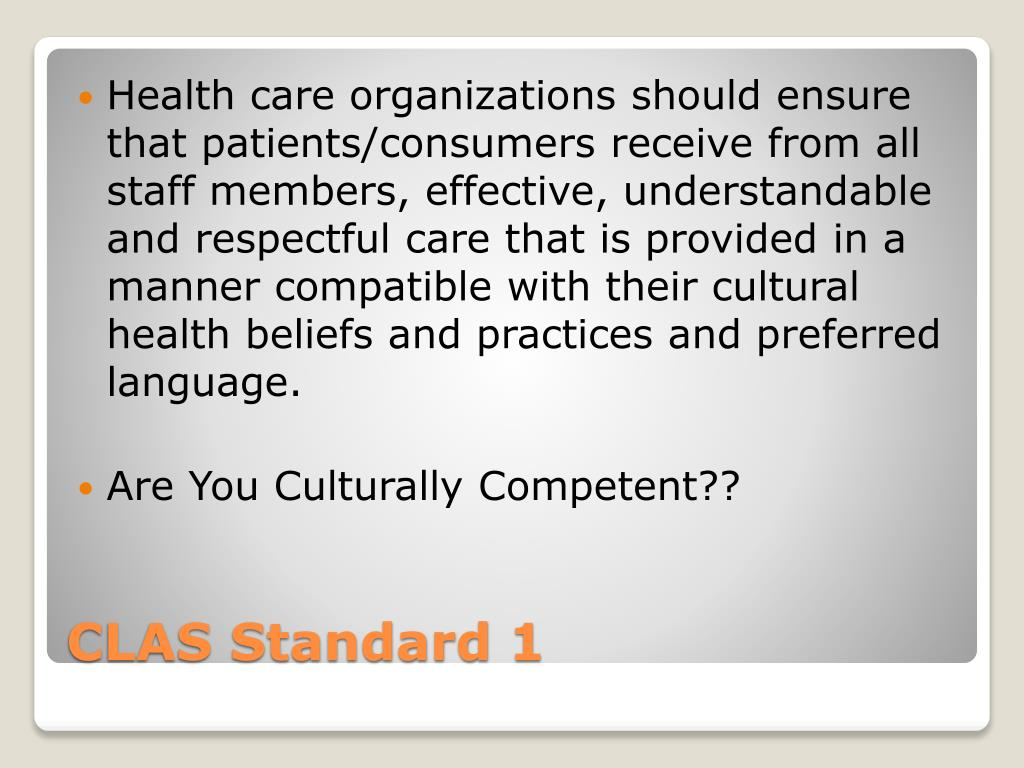 Health care organizations should ensure that patients/consumers receive from all staff members, effective, understandable and respectful care that is provided in a manner compatible with their cultural health beliefs and practices and preferred language.