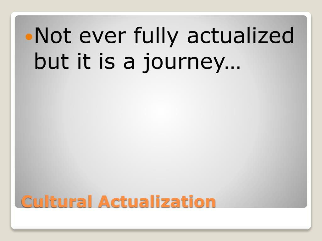 Not ever fully actualized but it is a journey…