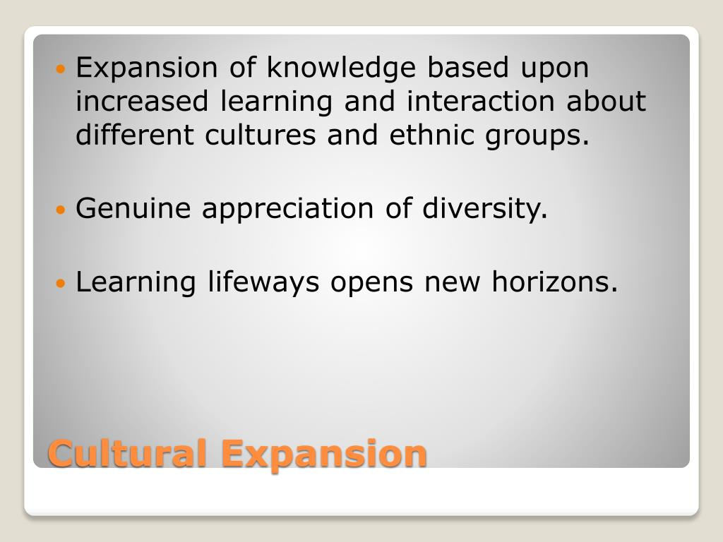 Expansion of knowledge based upon  increased learning and interaction about  different cultures and ethnic groups.