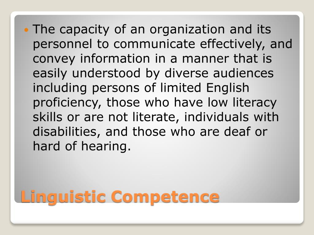 The capacity of an organization and its personnel to communicate effectively, and convey information in a manner that is easily understood by diverse audiences including persons of limited English proficiency, those who have low literacy skills or are not literate, individuals with disabilities, and those who are deaf or hard of hearing.