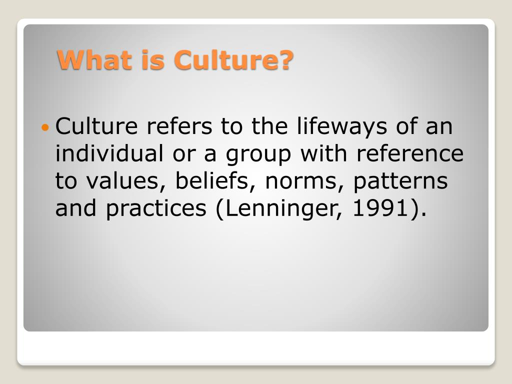 Culture refers to the lifeways of an individual or a group with reference to values, beliefs, norms, patterns and practices (Lenninger, 1991).