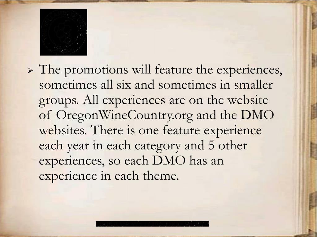 The promotions will feature the experiences, sometimes all six and sometimes in smaller groups. All experiences are on the website of OregonWineCountry.org and the DMO websites. There is one feature experience each year in each category and 5 other experiences, so each DMO has an experience in each theme.