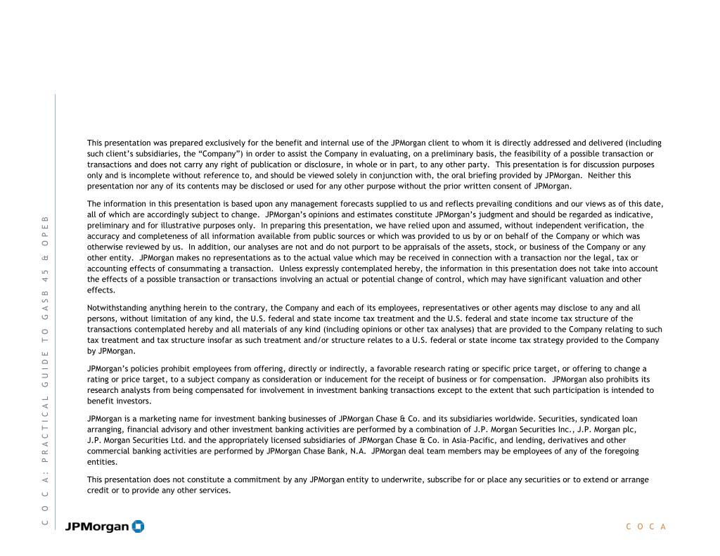 """This presentation was prepared exclusively for the benefit and internal use of the JPMorgan client to whom it is directly addressed and delivered (including such client's subsidiaries, the """"Company"""") in order to assist the Company in evaluating, on a preliminary basis, the feasibility of a possible transaction or transactions and does not carry any right of publication or disclosure, in whole or in part, to any other party."""