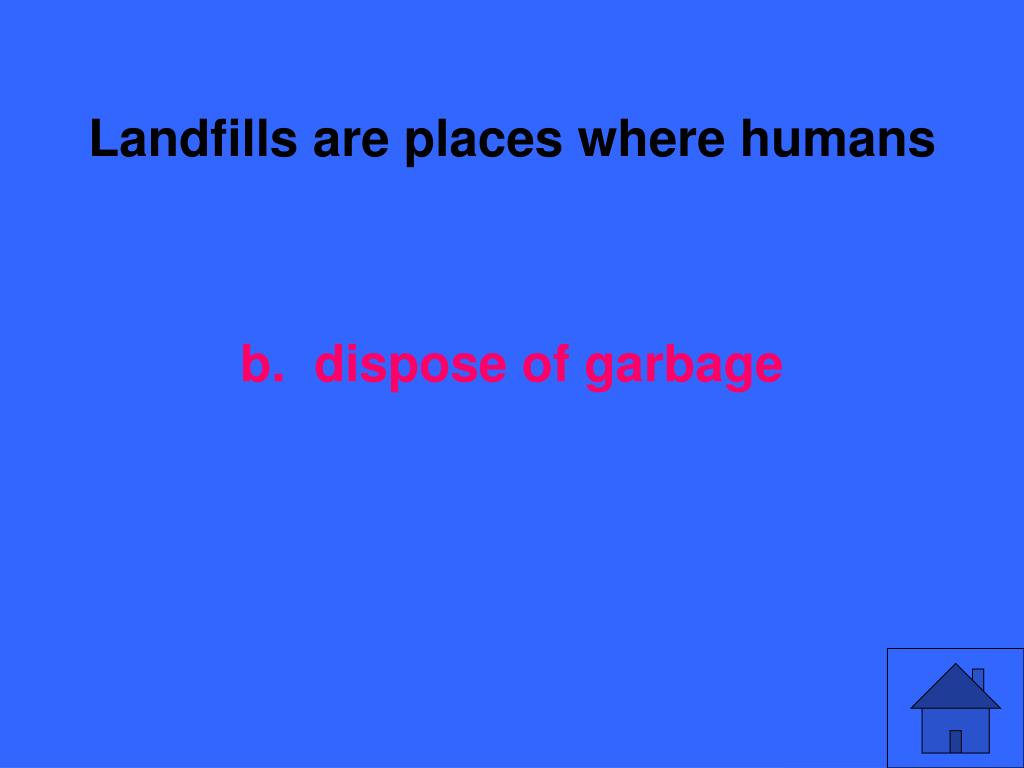 Landfills are places where humans
