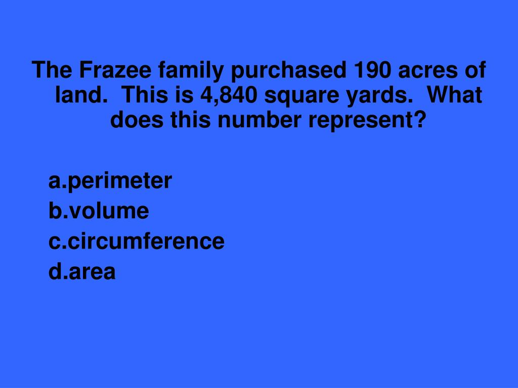 The Frazee family purchased 190 acres of land.  This is 4,840 square yards.  What does this number represent?