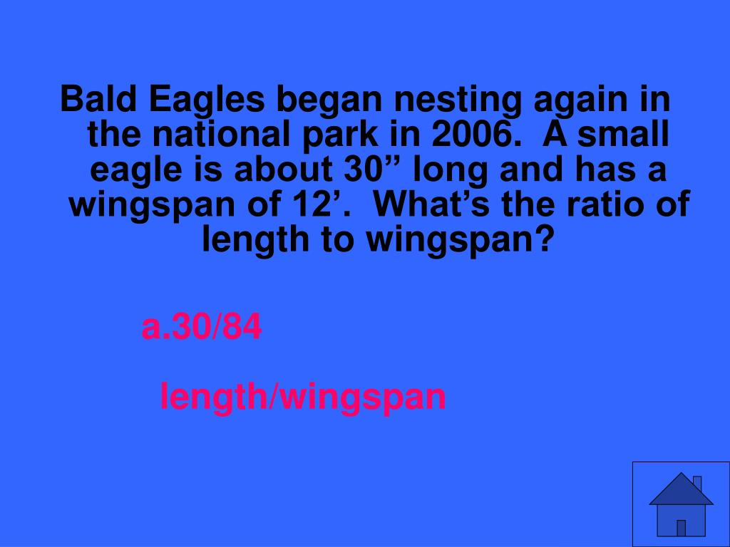 """Bald Eagles began nesting again in the national park in 2006.  A small eagle is about 30"""" long and has a wingspan of 12'.  What's the ratio of length to wingspan?"""