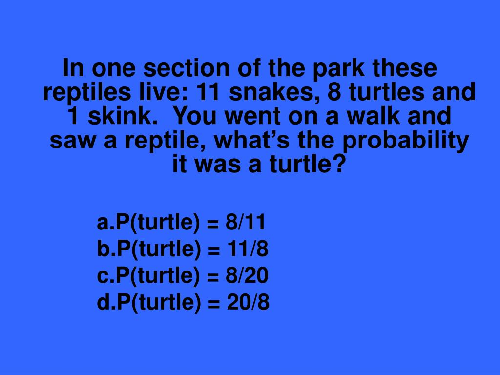 In one section of the park these reptiles live: 11 snakes, 8 turtles and 1 skink.  You went on a walk and saw a reptile, what's the probability