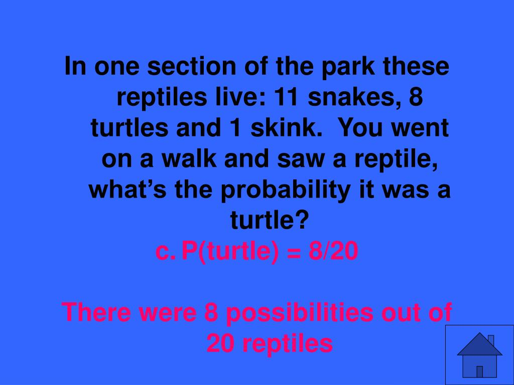 In one section of the park these reptiles live: 11 snakes, 8 turtles and 1 skink.  You went on a walk and saw a reptile, what's the probability it was a turtle?