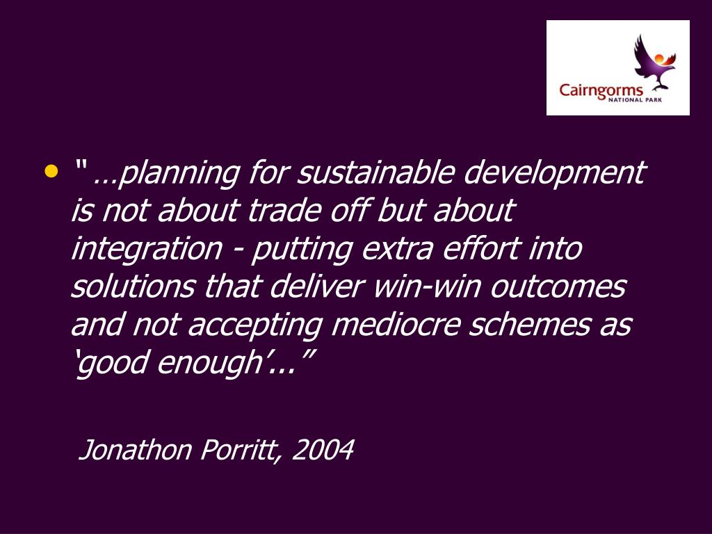 """"""" …planning for sustainable development is not about trade off but about integration - putting extra effort into solutions that deliver win-win outcomes and not accepting mediocre schemes as 'good enough'..."""""""