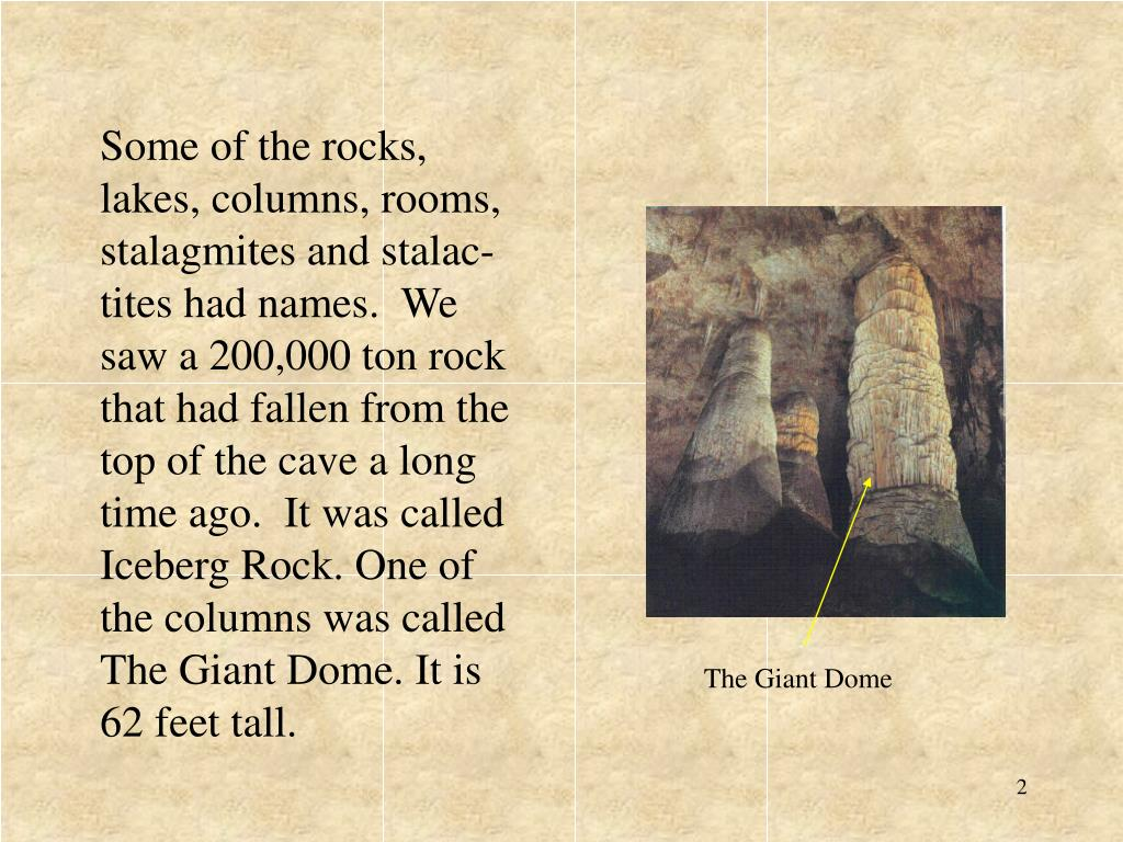 Some of the rocks, lakes, columns, rooms, stalagmites and stalac-tites had names.  We saw a 200,000 ton rock that had fallen from the top of the cave a long time ago.  It was called Iceberg Rock. One of the columns was called The Giant Dome. It is 62 feet tall.